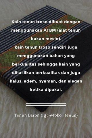Kain tenun troso dibuat dengan menggunakan ATBM (alat tenun bukan mesin). kain tenun troso sendiri juga menggunakan bahan yang berkualitas sehingga kain yang dihasilkan berkualitas dan juga halus, adem, nyaman, dan elegan ketika dipakai. Tenun Baron (Ig : @toko_tenun)