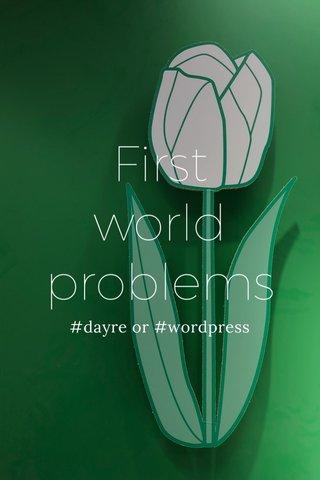 First world problems #dayre or #wordpress