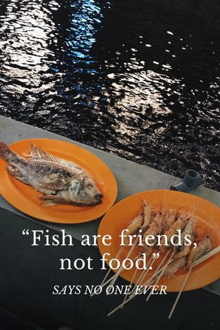 """""""Fish are friends, not food."""" SAYS NO ONE EVER"""