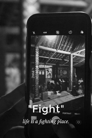 """""""Fight"""" life is a fighting place."""