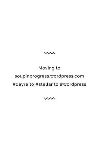 Moving to soupinprogress.wordpress.com #dayre to #stellar to #wordpress