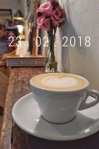 23 . 02 . 2018 初八