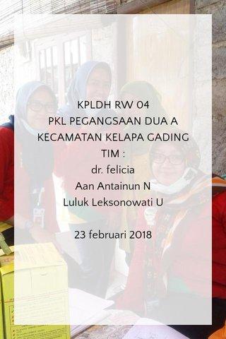 KPLDH RW 04 PKL PEGANGSAAN DUA A KECAMATAN KELAPA GADING TIM : dr. felicia Aan Antainun N Luluk Leksonowati U 23 februari 2018