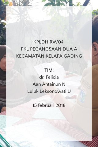 KPLDH RW04 PKL PEGANGSAAN DUA A KECAMATAN KELAPA GADING TIM: dr. Felicia Aan Antainun N Luluk Leksonowati U 15 februari 2018