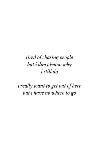 tired of chasing people but i don't know why i still do i really want to get out of here but i have no where to go