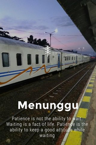 Menunggu Patience is not the ability to wait. Waiting is a fact of life. Patience is the ability to keep a good attitude while waiting