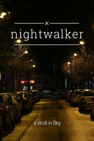 nightwalker a stroll in Skg