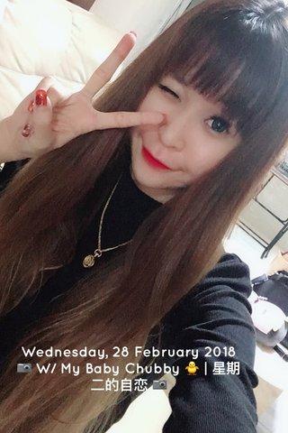 Wednesday, 28 February 2018 📷 W/ My Baby Chubby 🐥 | 星期二的自恋 📷