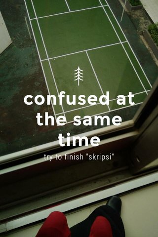 """confused at the same time try to finish """"skripsi"""""""