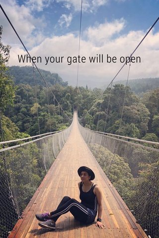 When your gate will be open
