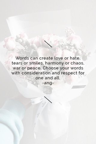 Words can create love or hate, tears or smiles, harmony or chaos, war or peace. Choose your words with consideration and respect for one and all. -ang-