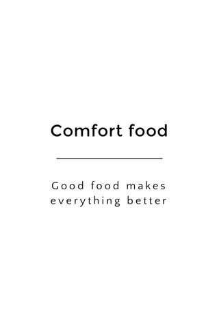Comfort food Good food makes everything better
