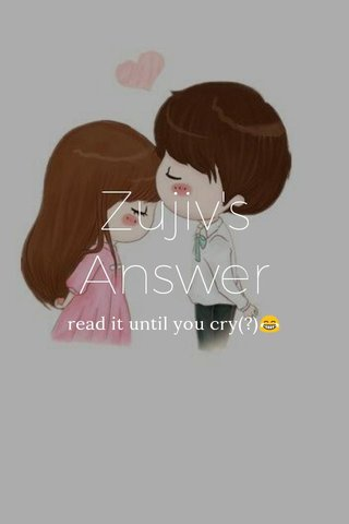 Zujiv's Answer read it until you cry(?)😂