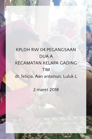 KPLDH RW 04 PEGANGSAAN DUA A KECAMATAN KELAPA GADING TIM dr. felicia, Aan antainun, Luluk L 2 maret 2018