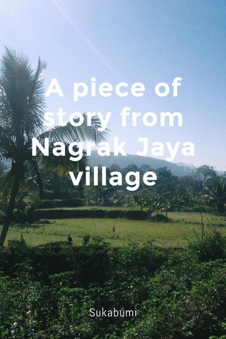 A piece of story from Nagrak Jaya village Sukabumi