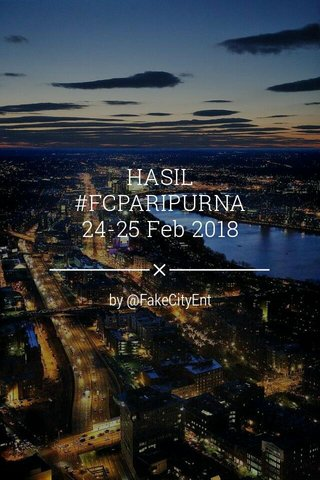 HASIL #FCPARIPURNA 24-25 Feb 2018 by @FakeCityEnt