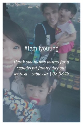 #familyouting thank you hunny bunny for a wonderful family day out sentosa - cable car | 03.03.18