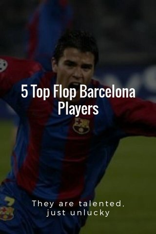 5 Top Flop Barcelona Players They are talented, just unlucky