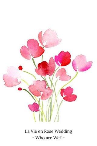 La Vie en Rose Wedding - Who are We? -
