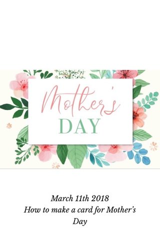 March 11th 2018 How to make a card for Mother's Day