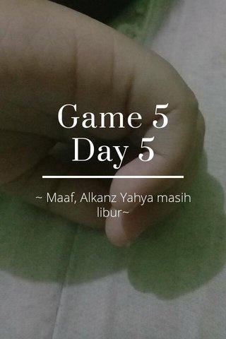 Game 5 Day 5 ~ Maaf, Alkanz Yahya masih libur~