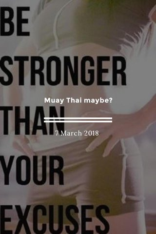 Muay Thai maybe? 7 March 2018