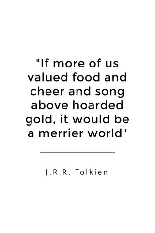 """""""If more of us valued food and cheer and song above hoarded gold, it would be a merrier world"""" J.R.R. Tolkien"""