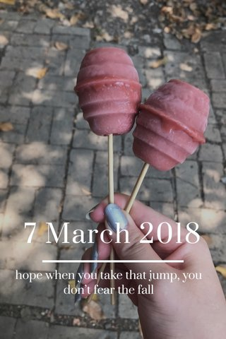 7 March 2018 hope when you take that jump, you don't fear the fall