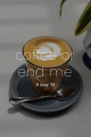 coffee or end me 8 mar 18