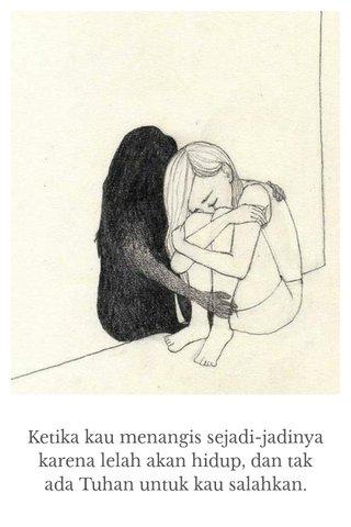 Ketika kau menangis sejadi-jadinya karena lelah akan hidup, dan tak ada Tuhan untuk kau salahkan.