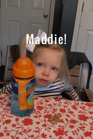 Maddie! March 5-8