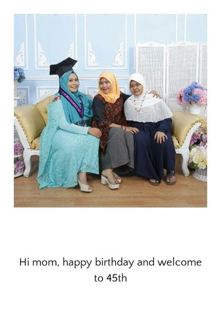 Hi mom, happy birthday and welcome to 45th