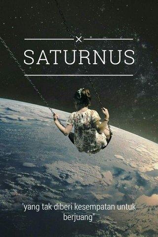 """SATURNUS 'yang tak diberi kesempatan untuk berjuang"""""""