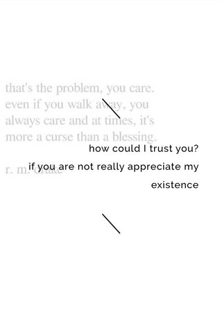 how could I trust you? if you are not really appreciate my existence