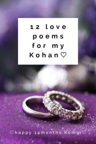 12 love poems for my Kohan♡ ♡happy 14months Komin♡