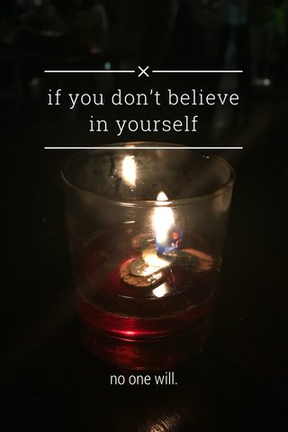 if you don't believe in yourself no one will.