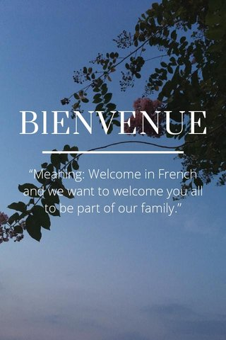 """BlENVENUE """"Meaning: Welcome in French and we want to welcome you all to be part of our family."""""""