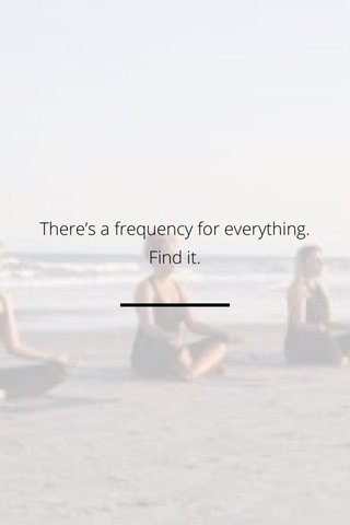 There's a frequency for everything. Find it.