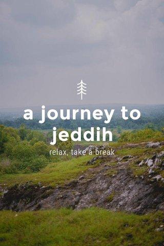 a journey to jeddih relax, take a break