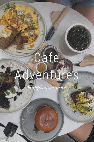 Cafe Adventures Hopping around