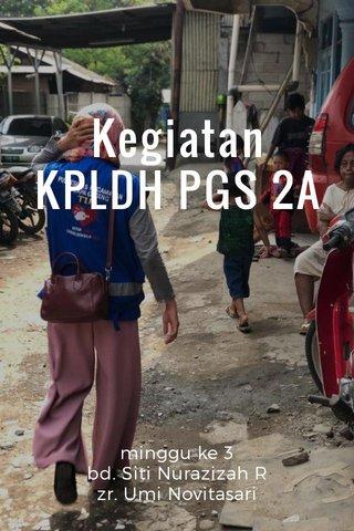 Kegiatan KPLDH PGS 2A minggu ke 3 bd. Siti Nurazizah R zr. Umi Novitasari