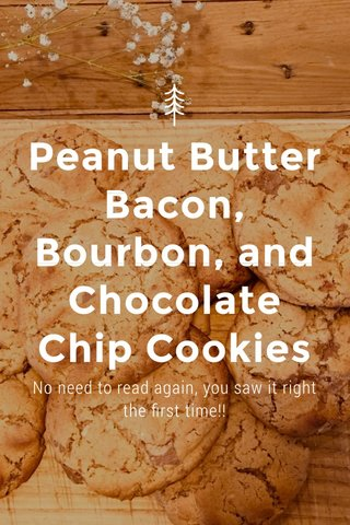 Peanut Butter Bacon, Bourbon, and Chocolate Chip Cookies No need to read again, you saw it right the first time!!
