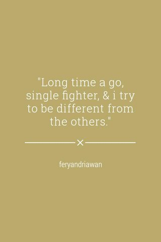 """""""Long time a go, single fighter, & i try to be different from the others."""" feryandriawan"""