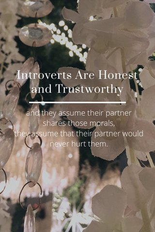 Introverts Are Honest and Trustworthy and they assume their partner shares those morals, they assume that their partner would never hurt them.
