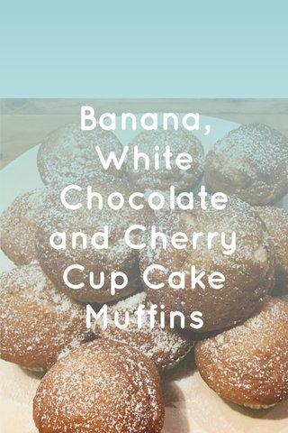 Banana, White Chocolate and Cherry Cup Cake Muffins