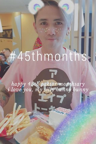 #45thmonths happy 45th paktor monthsary i love you, my silly hunny bunny