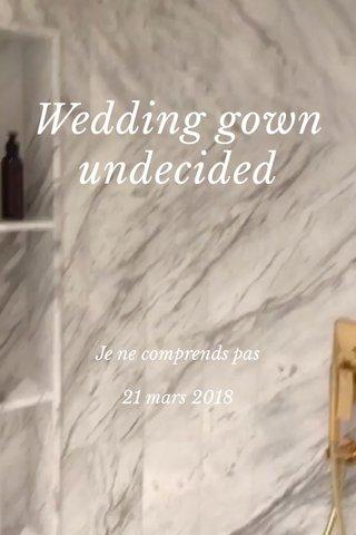 Wedding gown undecided Je ne comprends pas 21 mars 2018