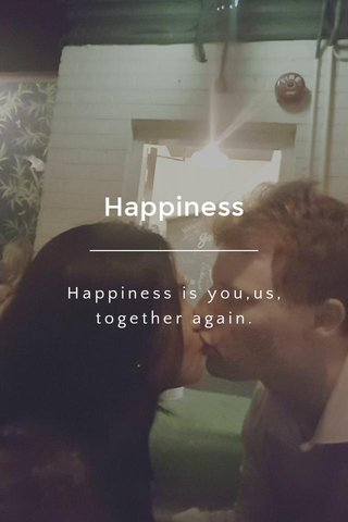 Happiness Happiness is you,us, together again.