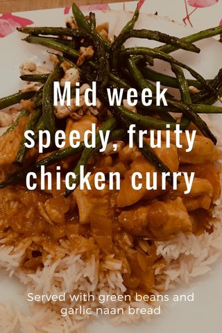 Mid week speedy, fruity chicken curry Served with green beans and garlic naan bread