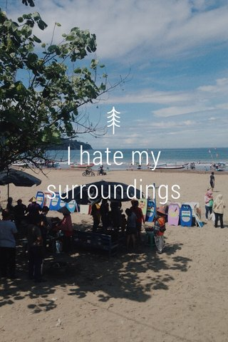 I hate my surroundings
